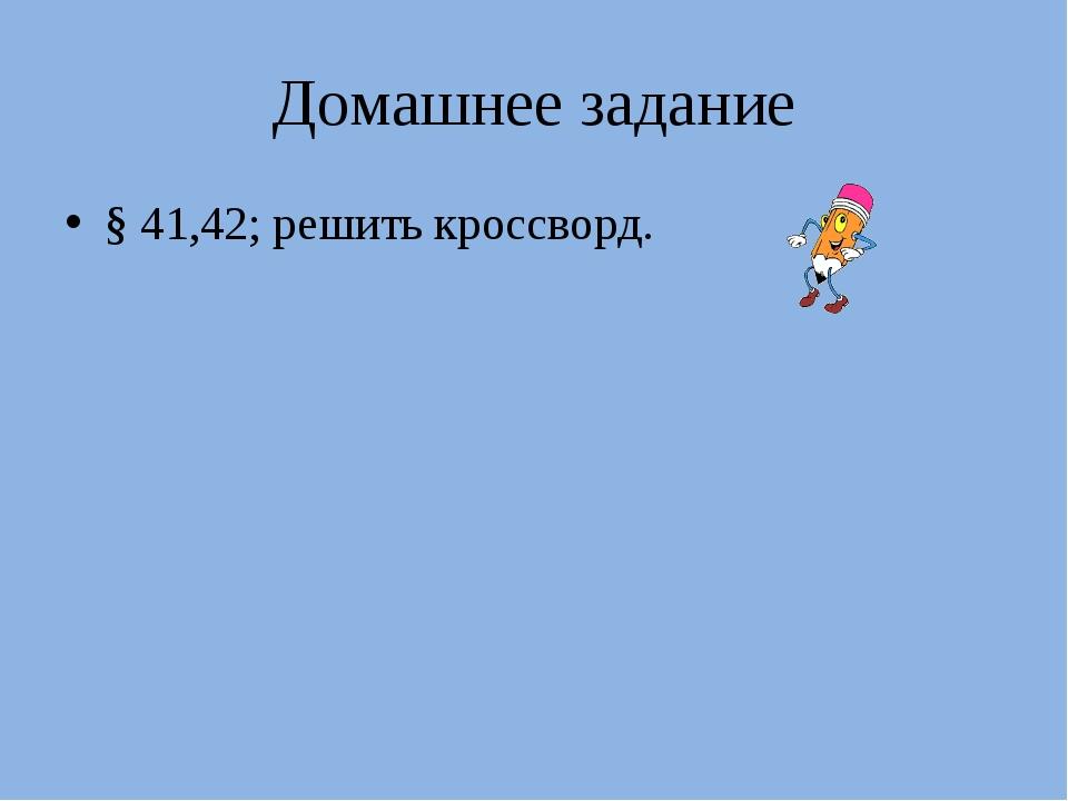 Домашнее задание § 41,42; решить кроссворд.