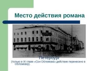 Место действия романа Петербург (только в IX главе «Сон Обломова» действие пе