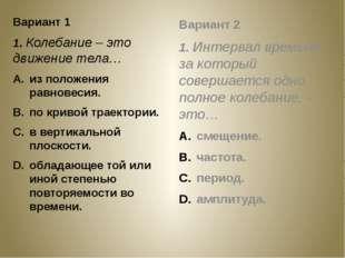 Вариант 1 1. Колебание – это движение тела… из положения равновесия. по криво