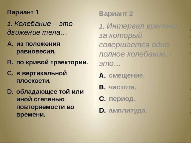 Вариант 1 1. Колебание – это движение тела… из положения равновесия. по криво...