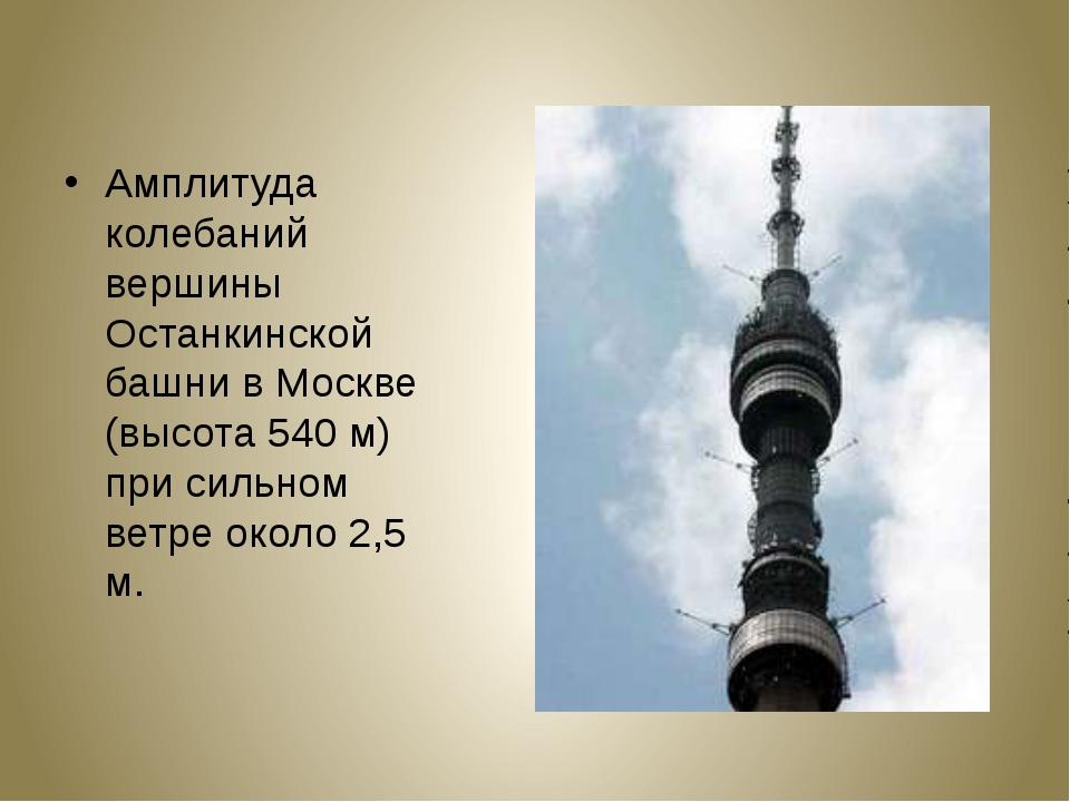 Амплитуда колебаний вершины Останкинской башни в Москве (высота 540 м) при си...