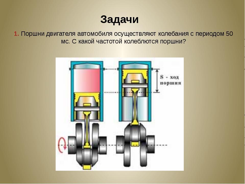 Задачи 1. Поршни двигателя автомобиля осуществляют колебания с периодом 50 мс...