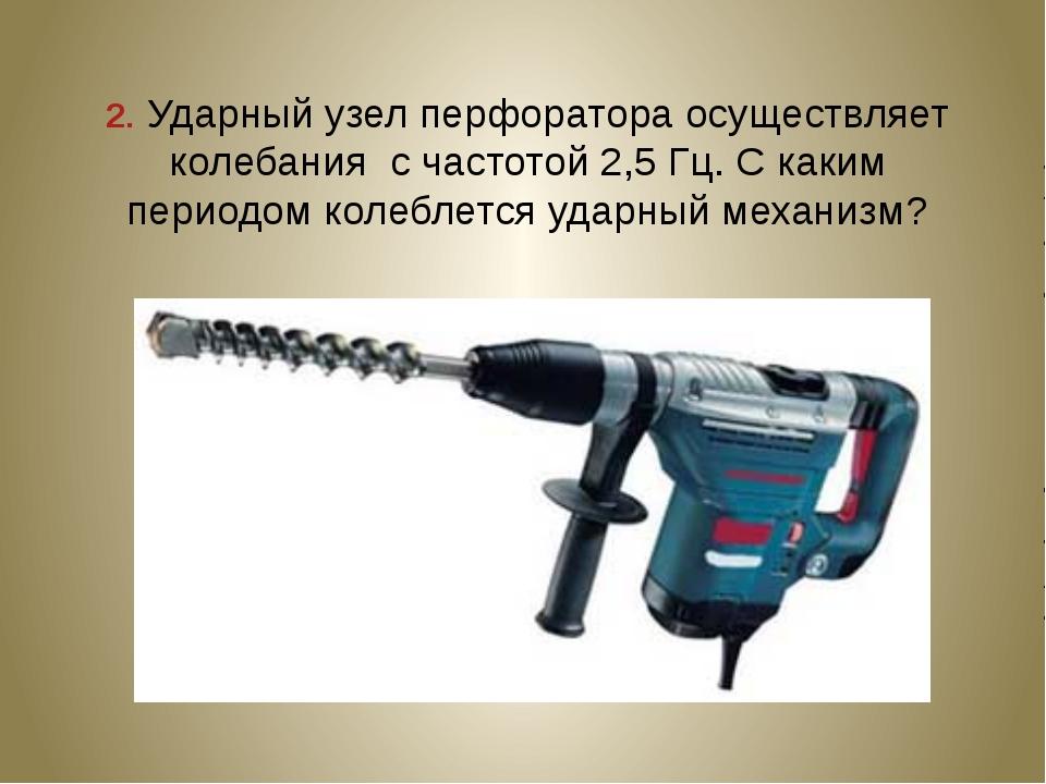 2. Ударный узел перфоратора осуществляет колебания с частотой 2,5 Гц. С каким...