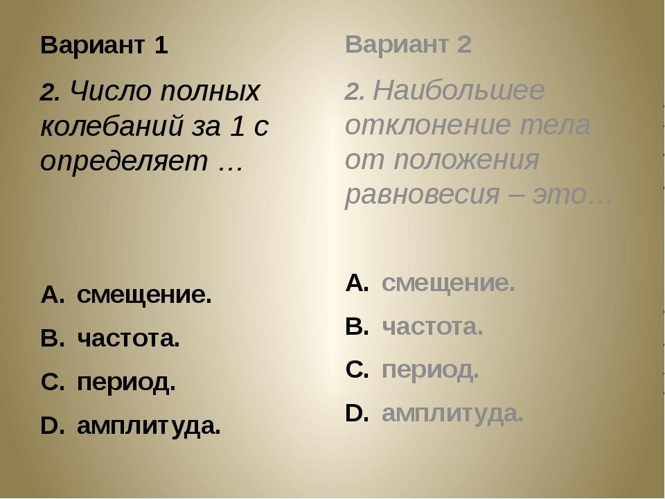 Вариант 1 2. Число полных колебаний за 1 с определяет … смещение. частота. пе...