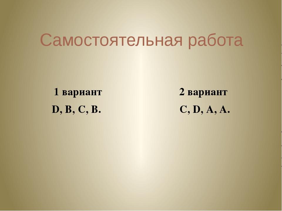 Самостоятельная работа 1 вариант 2 вариант D,B,C,B. C,D,A,A.