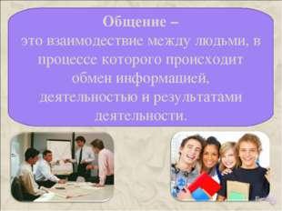 Общение – это взаимодествие между людьми, в процессе которого происходит обм