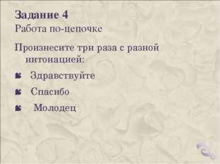 Задание 4 Работа по-цепочке Произнесите три раза с разной интонацией: Здравст