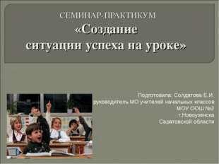 СЕМИНАР-ПРАКТИКУМ «Создание ситуации успеха на уроке» Подготовила: Солдатова