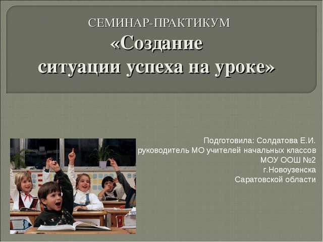 СЕМИНАР-ПРАКТИКУМ «Создание ситуации успеха на уроке» Подготовила: Солдатова...