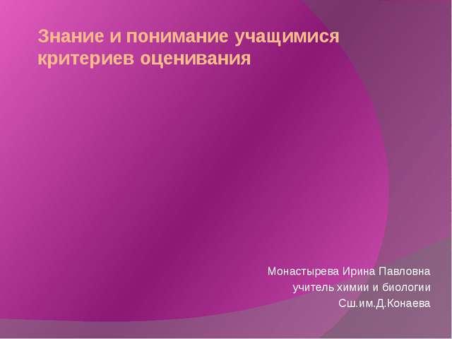 Знание и понимание учащимися критериев оценивания Монастырева Ирина Павловна...