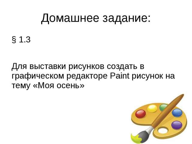 Домашнее задание: § 1.3 Для выставки рисунков создать в графическом редакторе...