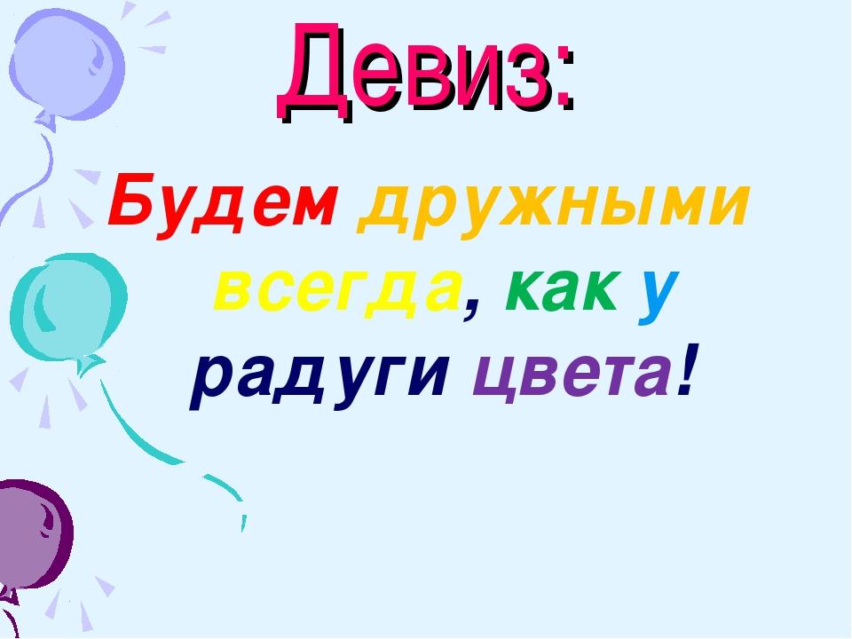Девиз: Будем дружными всегда, как у радуги цвета!