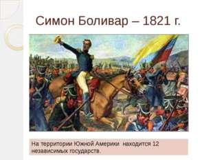 Симон Боливар – 1821 г. На территории Южной Америки находится 12 независимых