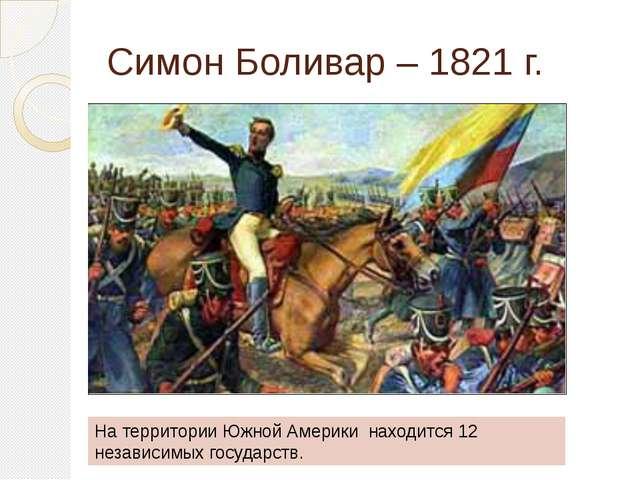 Симон Боливар – 1821 г. На территории Южной Америки находится 12 независимых...