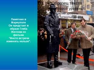 """Памятник в Мариуполе Он предстает в образе Глеба Жеглова из фильма """"Место вст"""