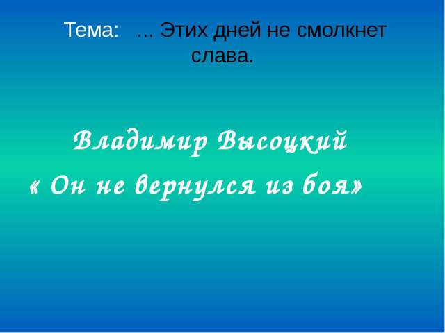Тема: ... Этих дней не смолкнет слава. Владимир Высоцкий « Он не вернулся из...