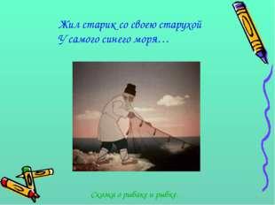 Жил старик со своею старухой У самого синего моря… Сказка о рыбаке и рыбке.