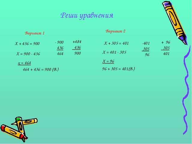 Реши уравнения Вариант 1 Вариант 2 Х + 436 = 900 Х + 305 = 401 Х = 900 - 436...