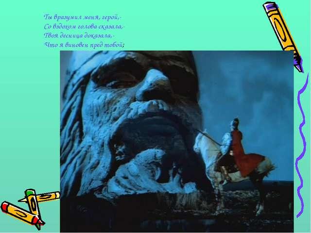 Ты вразумил меня, герой,- Со вздохом голова сказала,- Твоя десница доказала,-...
