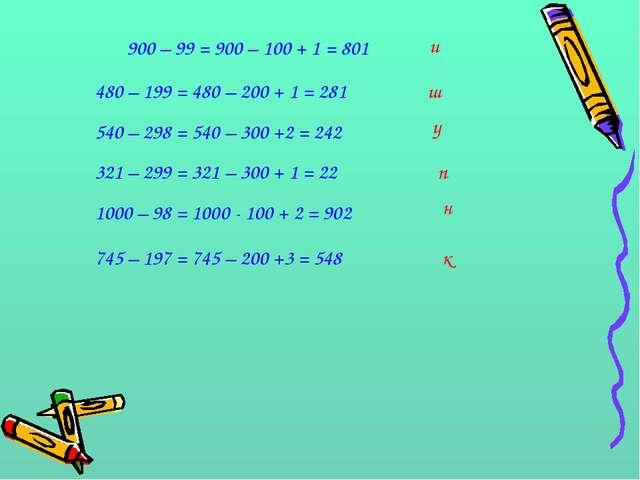 900 – 99 = 900 – 100 + 1 = 801 и 480 – 199 = 480 – 200 + 1 = 281 ш 540 – 298...