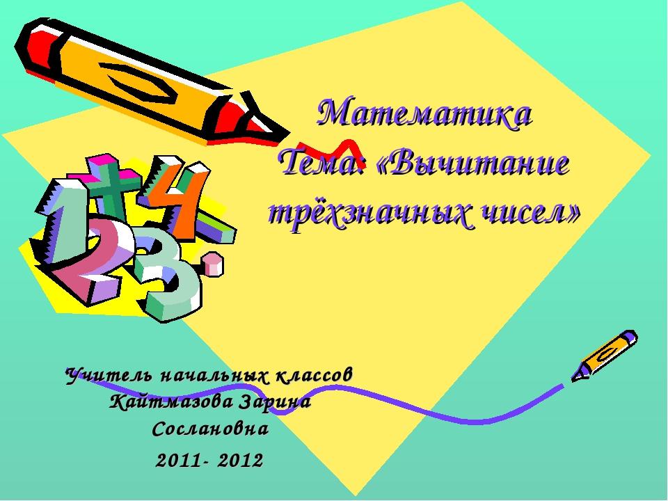 Математика Тема: «Вычитание трёхзначных чисел» Учитель начальных классов Кайт...