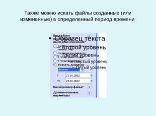 Также можно искать файлы созданные (или измененные) в определенный период вре