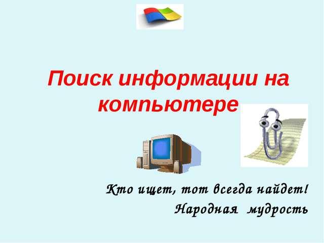 Поиск информации на компьютере Кто ищет, тот всегда найдет! Народная мудрость