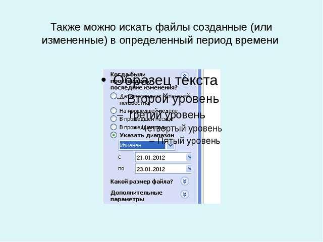 Также можно искать файлы созданные (или измененные) в определенный период вре...