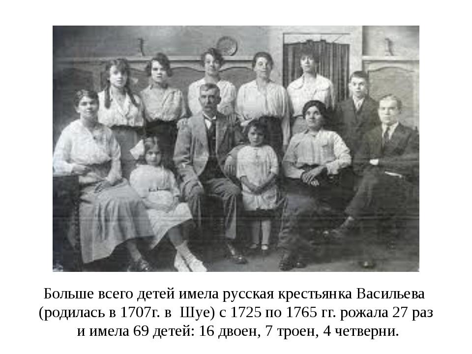 Больше всего детей имела русская крестьянка Васильева (родилась в 1707г. в Шу...