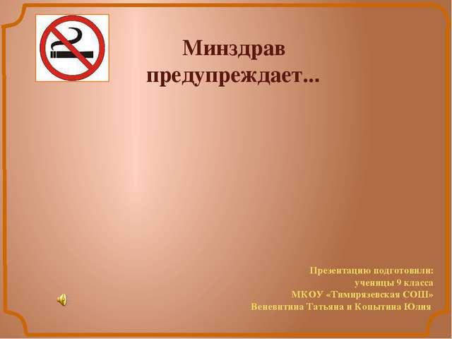 Минздрав предупреждает... Презентацию подготовили: ученицы 9 класса МКОУ «Ти...