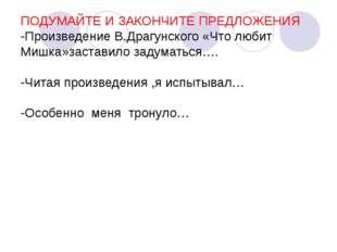 ПОДУМАЙТЕ И ЗАКОНЧИТЕ ПРЕДЛОЖЕНИЯ -Произведение В.Драгунского «Что любит Мишк