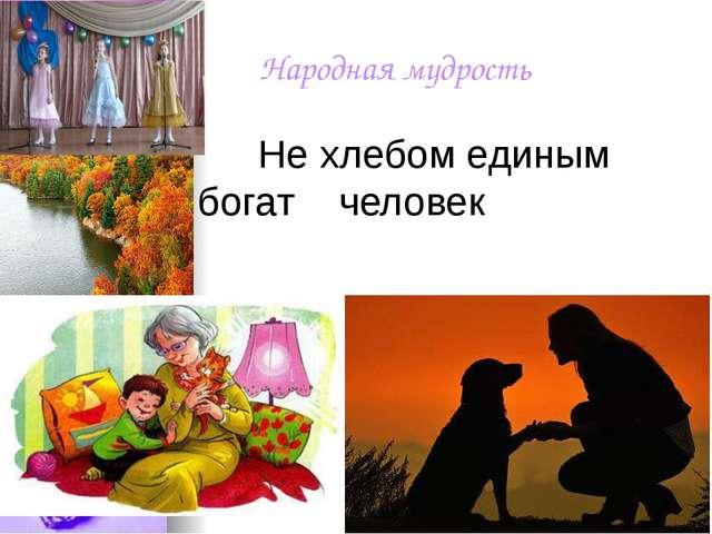 Народная мудрость Не хлебом единым богат человек