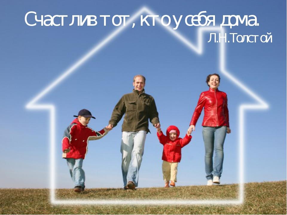 Счастлив тот, кто у себя дома. Л.Н.Толстой