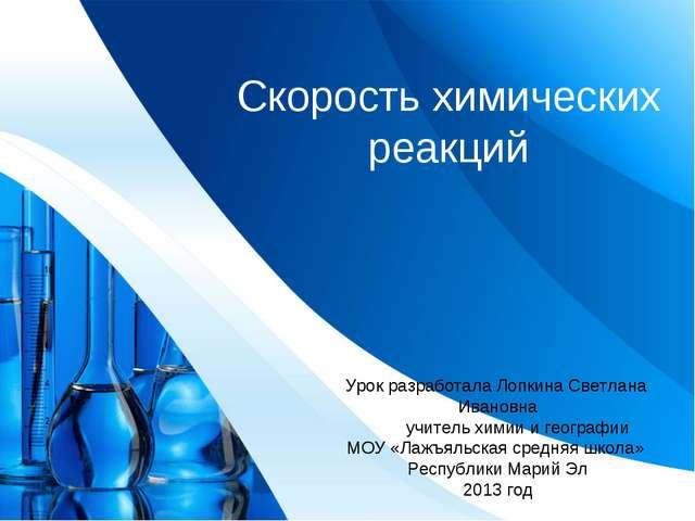 Скорость химических реакций Урок разработала Лопкина Светлана Ивановна учител...