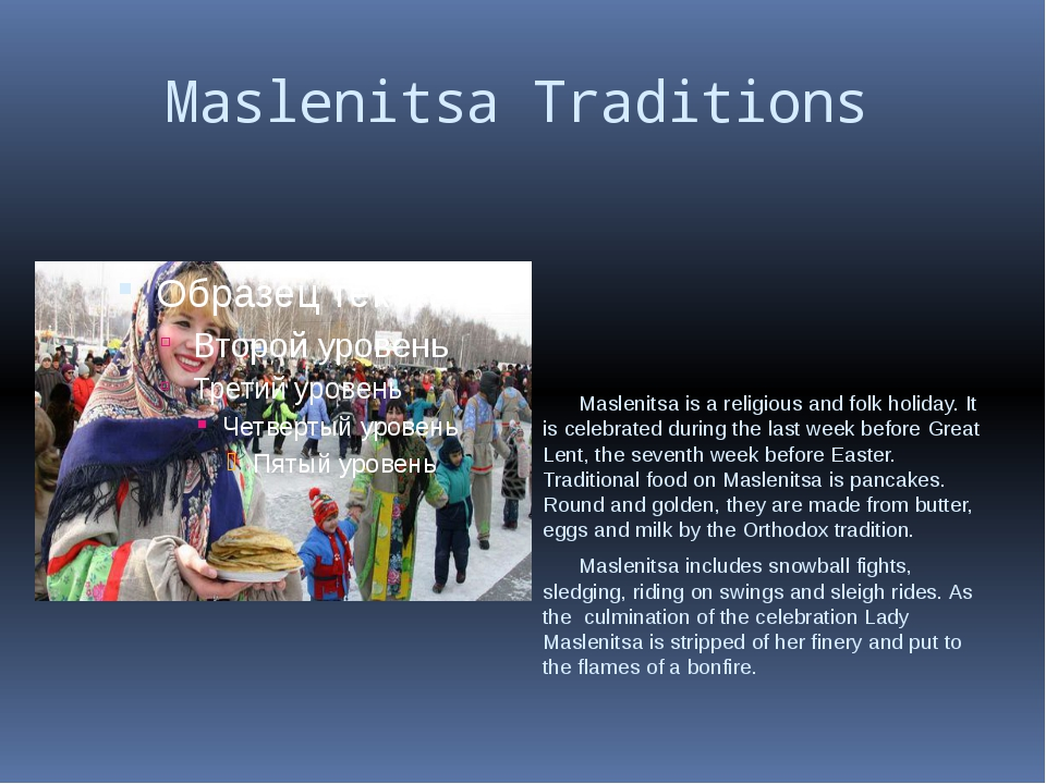 Maslenitsa Traditions Maslenitsa is a religious and folk holiday. It is cele...
