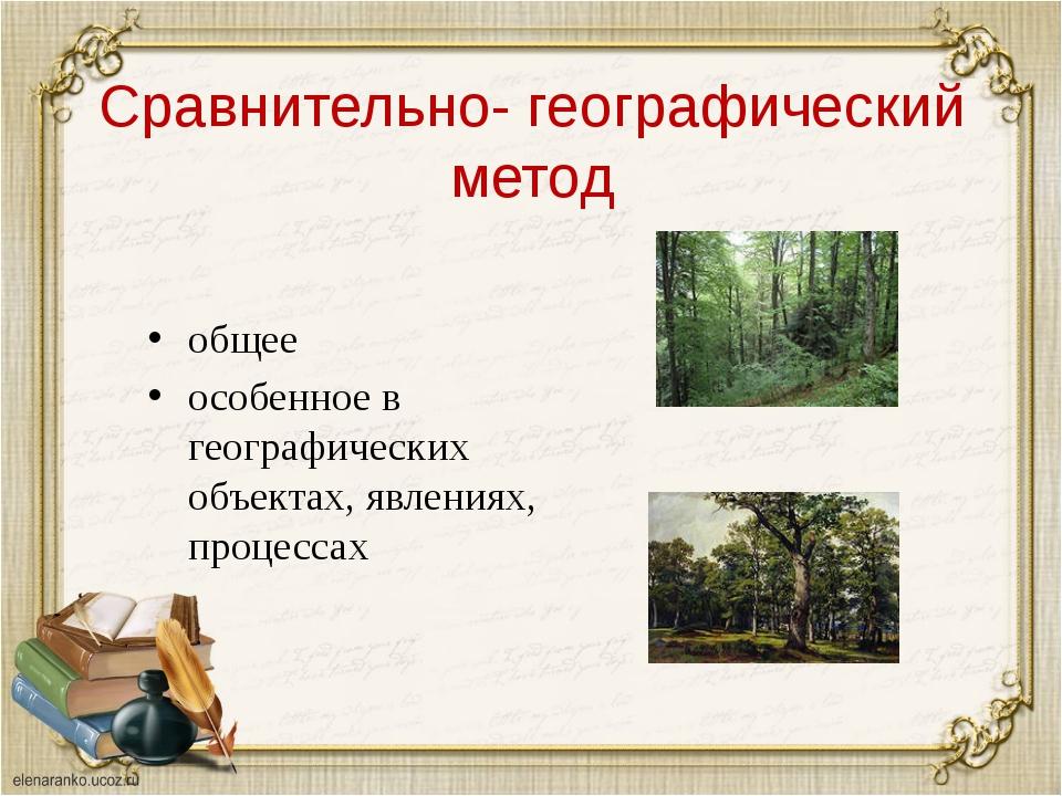 Сравнительно- географический метод общее особенное в географических объектах,...