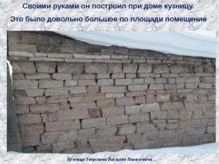 Кузница Тверскова Василия Яковлевича Своими руками он построил при доме кузни