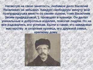 Несмотря на свою занятость, любимое дело Василий Яковлевич не забывал. Каждую