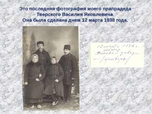 Это последняя фотография моего прапрадеда Тверского Василия Яковлевича. Она б