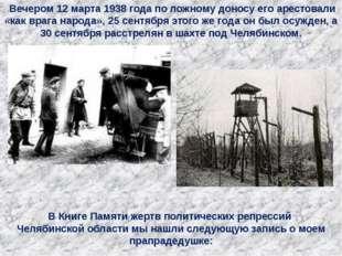 Вечером 12 марта 1938 года по ложному доносу его арестовали «как врага народ
