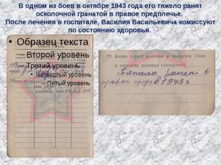 В одном из боев в октябре 1943 года его тяжело ранят осколочной гранатой в пр