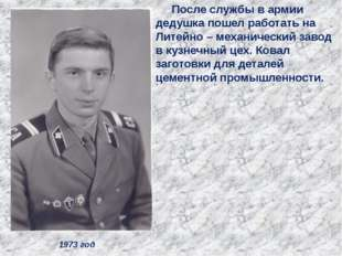 1973 год После службы в армии дедушка пошел работать на Литейно – механически