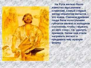 На Руси железо было известно еще ранним славянам. Самый старый метод обработ