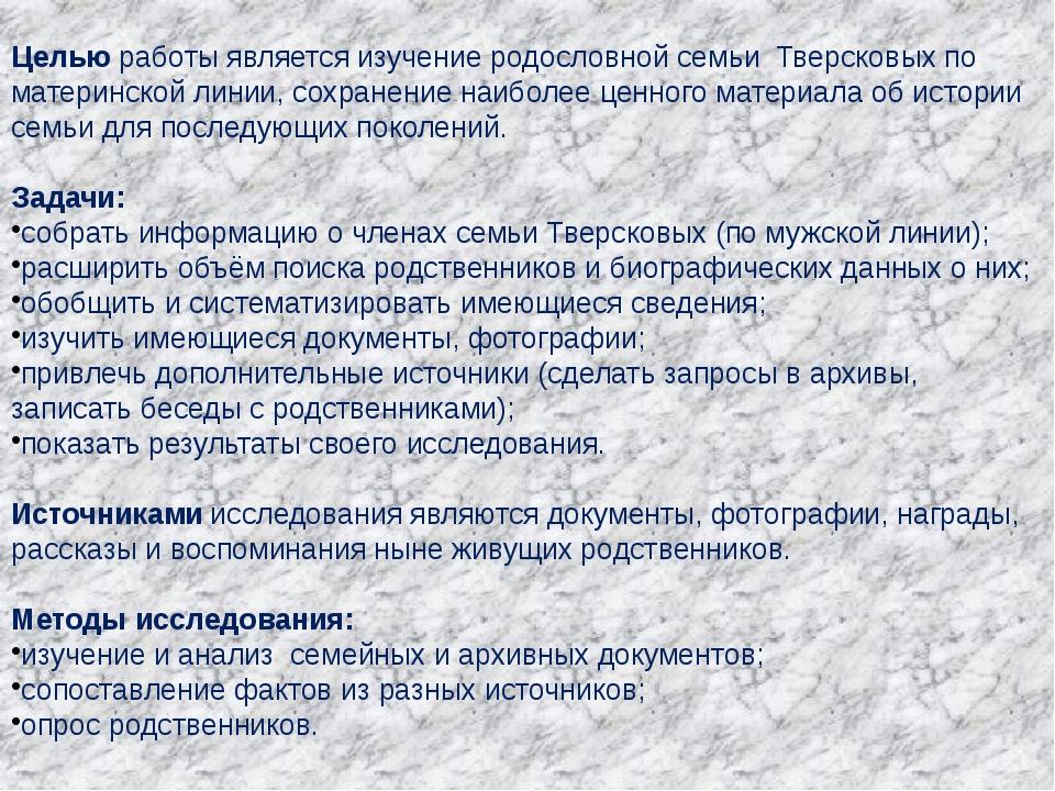 Целью работы является изучение родословной семьи Тверсковых по материнской л...