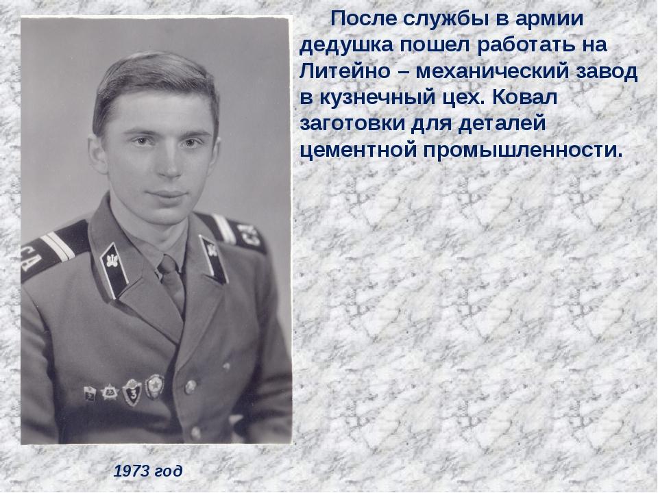 1973 год После службы в армии дедушка пошел работать на Литейно – механически...