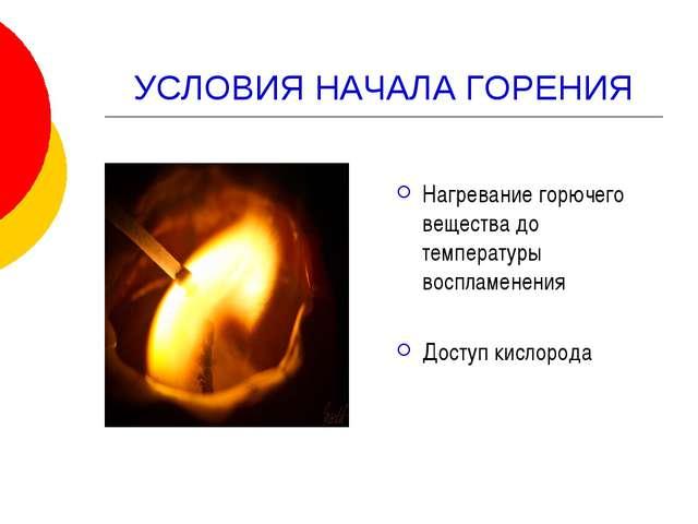 УСЛОВИЯ НАЧАЛА ГОРЕНИЯ Нагревание горючего вещества до температуры воспламене...