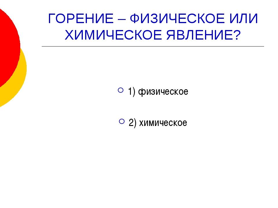 ГОРЕНИЕ – ФИЗИЧЕСКОЕ ИЛИ ХИМИЧЕСКОЕ ЯВЛЕНИЕ? 1) физическое 2) химическое