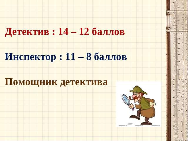Детектив : 14 – 12 баллов Инспектор : 11 – 8 баллов Помощник детектива