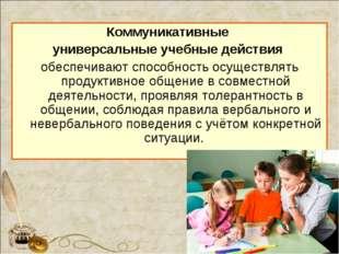 Коммуникативные универсальные учебные действия обеспечивают способность осуще