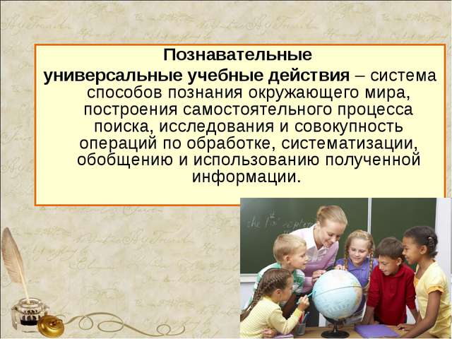Познавательные универсальные учебные действия – система способов познания окр...